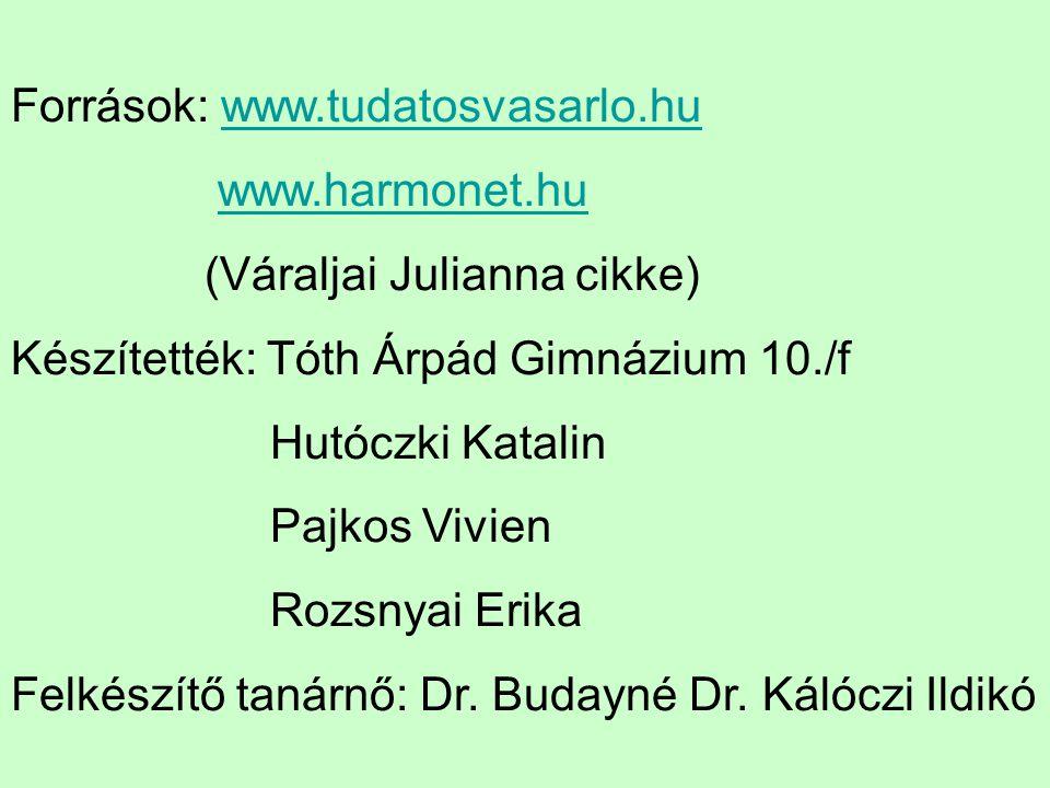 Források: www.tudatosvasarlo.huwww.tudatosvasarlo.hu www.harmonet.hu (Váraljai Julianna cikke) Készítették: Tóth Árpád Gimnázium 10./f Hutóczki Katali