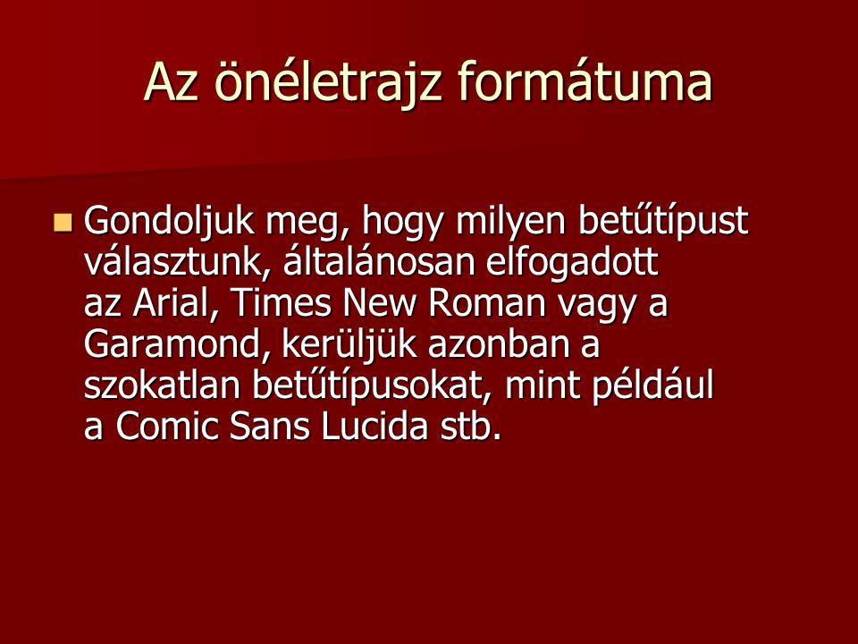 Az önéletrajz formátuma Gondoljuk meg, hogy milyen betűtípust választunk, általánosan elfogadott az Arial, Times New Roman vagy a Garamond, kerüljük a