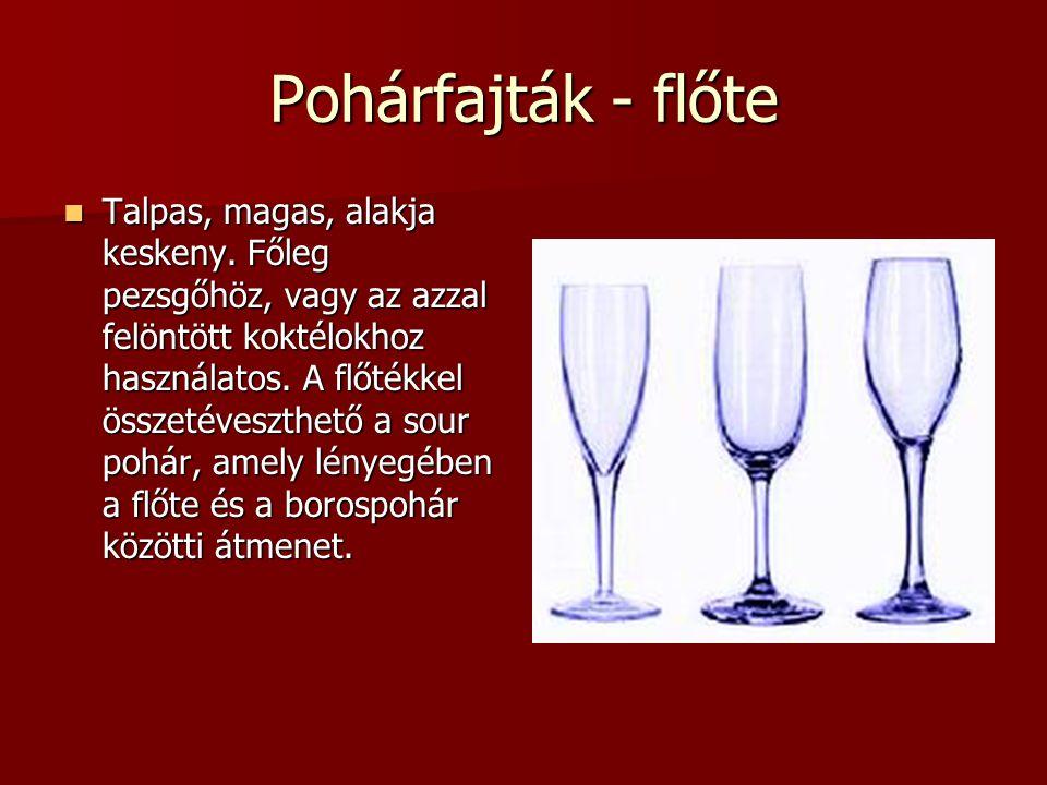 Pohárfajták - flőte Talpas, magas, alakja keskeny. Főleg pezsgőhöz, vagy az azzal felöntött koktélokhoz használatos. A flőtékkel összetéveszthető a so