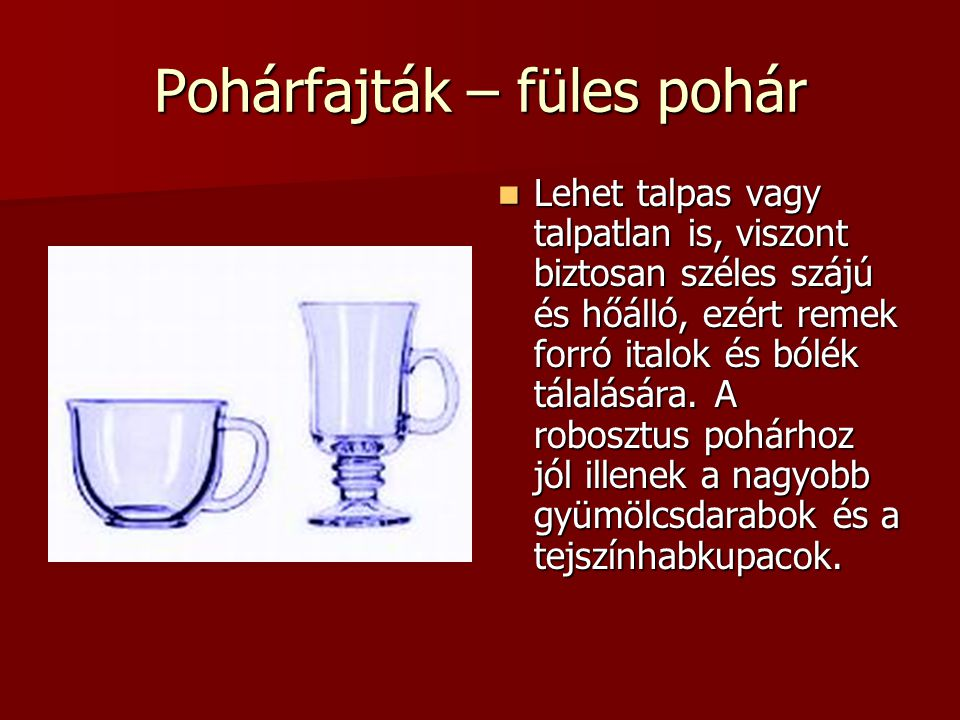 Pohárfajták – füles pohár Lehet talpas vagy talpatlan is, viszont biztosan széles szájú és hőálló, ezért remek forró italok és bólék tálalására. A rob