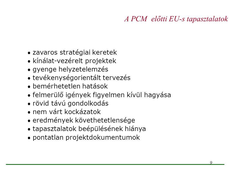 9 A PCM előtti EU-s tapasztalatok  zavaros stratégiai keretek  kínálat-vezérelt projektek  gyenge helyzetelemzés  tevékenységorientált tervezés 