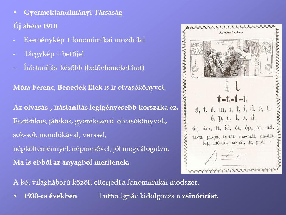 Gyermektanulmányi Társaság Új ábéce 1910 -Eseménykép + fonomimikai mozdulat -Tárgykép + betűjel -Írástanítás később (betűelemeket írat) Móra Ferenc, Benedek Elek is ír olvasókönyvet.