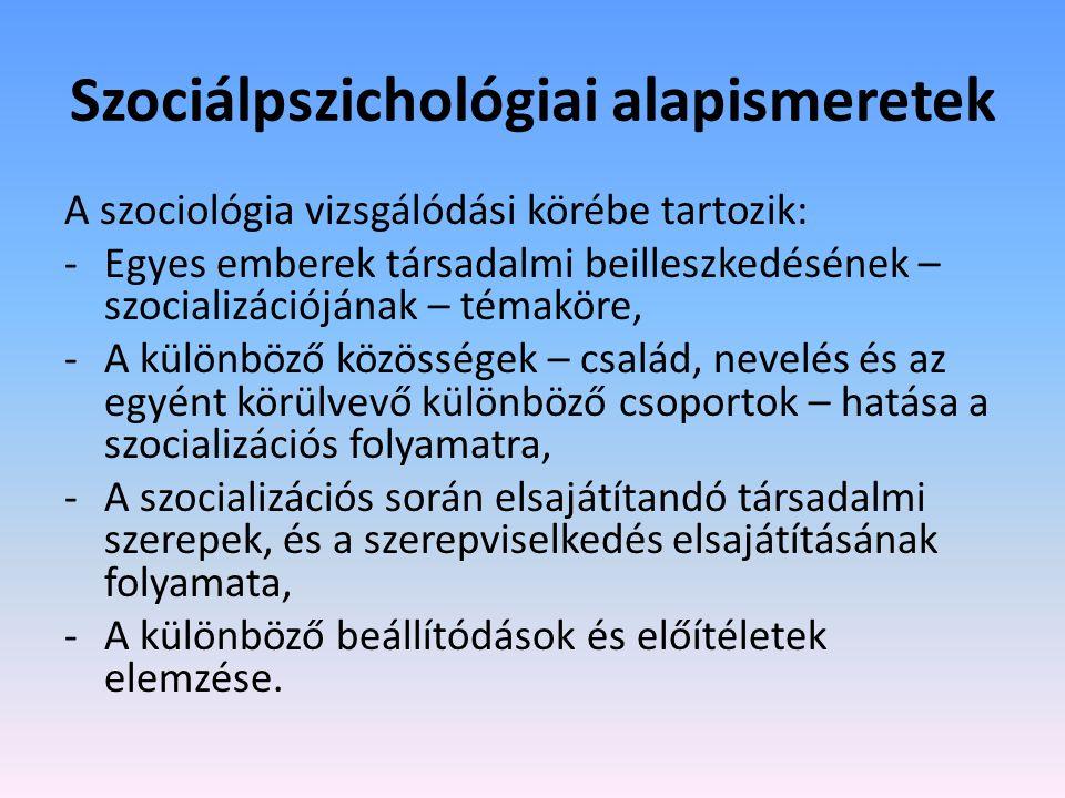 Szociálpszichológiai alapismeretek A szociológia vizsgálódási körébe tartozik: -Egyes emberek társadalmi beilleszkedésének – szocializációjának – témaköre, -A különböző közösségek – család, nevelés és az egyént körülvevő különböző csoportok – hatása a szocializációs folyamatra, -A szocializációs során elsajátítandó társadalmi szerepek, és a szerepviselkedés elsajátításának folyamata, -A különböző beállítódások és előítéletek elemzése.