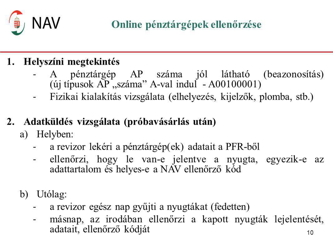 """10 Online pénztárgépek ellenőrzése 1.Helyszíni megtekintés - A pénztárgép AP száma jól látható (beazonosítás) (új típusok AP """"száma A-val indul - A00100001) - Fizikai kialakítás vizsgálata (elhelyezés, kijelzők, plomba, stb.) 2.Adatküldés vizsgálata (próbavásárlás után) a)Helyben: - a revizor lekéri a pénztárgép(ek) adatait a PFR-ből - ellenőrzi, hogy le van-e jelentve a nyugta, egyezik-e az adattartalom és helyes-e a NAV ellenőrző kód b)Utólag: - a revizor egész nap gyűjti a nyugtákat (fedetten) - másnap, az irodában ellenőrzi a kapott nyugták lejelentését, adatait, ellenőrző kódját"""
