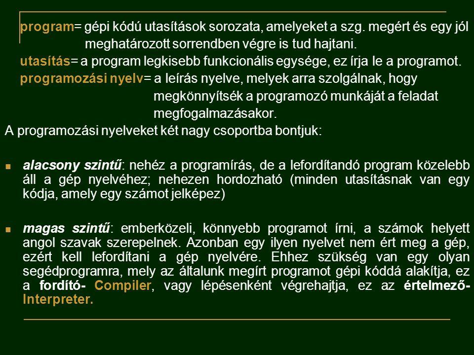 program= gépi kódú utasítások sorozata, amelyeket a szg. megért és egy jól meghatározott sorrendben végre is tud hajtani. utasítás= a program legkiseb
