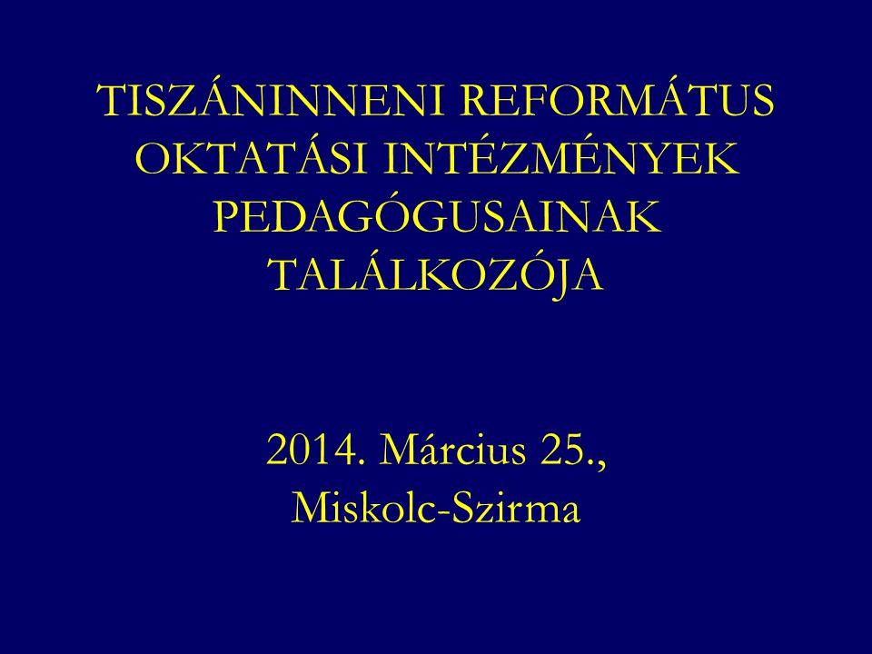 TISZÁNINNENI REFORMÁTUS OKTATÁSI INTÉZMÉNYEK PEDAGÓGUSAINAK TALÁLKOZÓJA 2014. Március 25., Miskolc-Szirma
