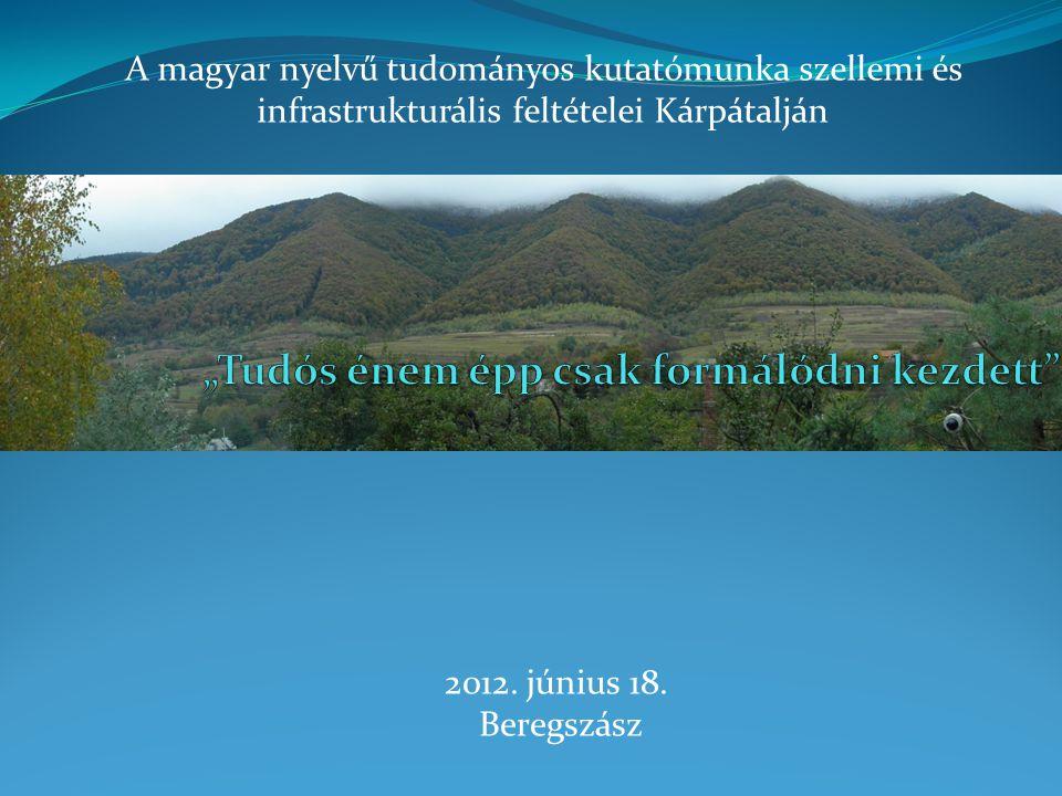 2012. június 18. Beregszász A magyar nyelvű tudományos kutatómunka szellemi és infrastrukturális feltételei Kárpátalján