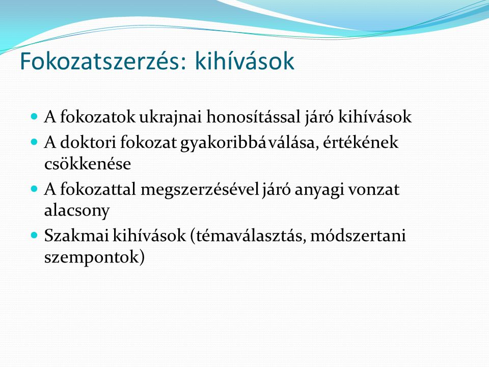 Fokozatszerzés: kihívások A fokozatok ukrajnai honosítással járó kihívások A doktori fokozat gyakoribbá válása, értékének csökkenése A fokozattal megszerzésével járó anyagi vonzat alacsony Szakmai kihívások (témaválasztás, módszertani szempontok)