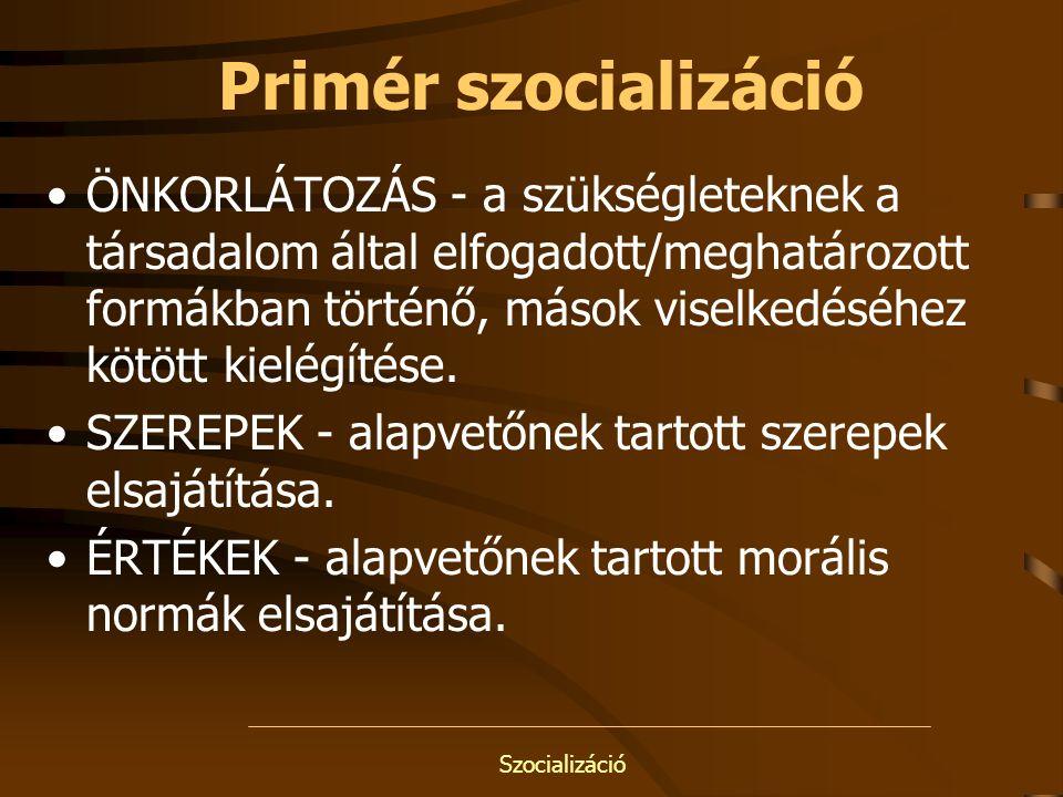Szocializáció Primér szocializáció ÖNKORLÁTOZÁS - a szükségleteknek a társadalom által elfogadott/meghatározott formákban történő, mások viselkedéséhe