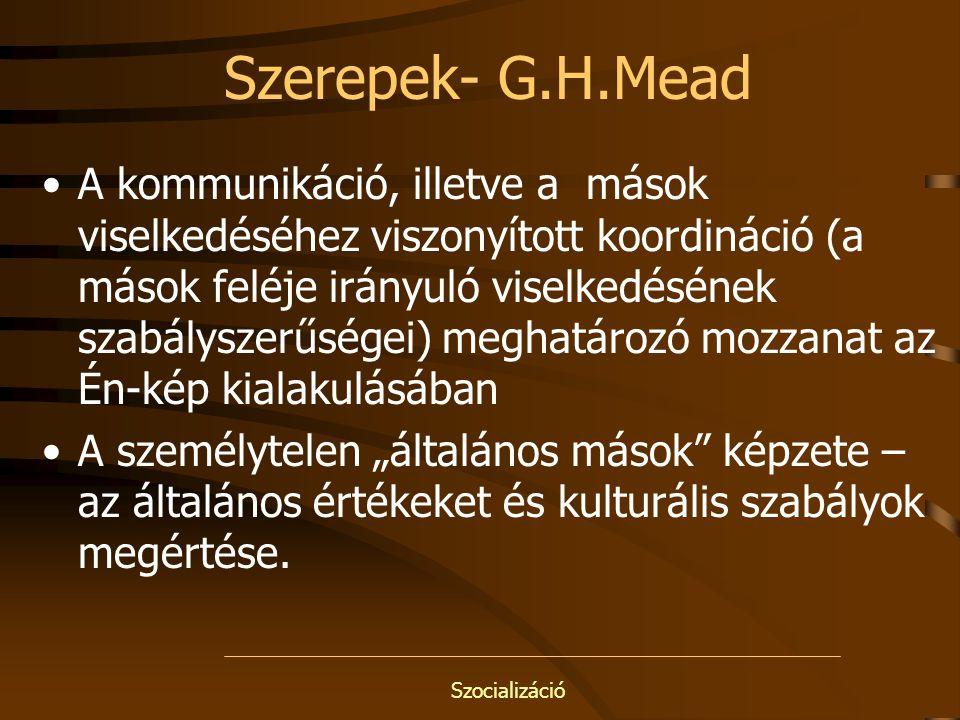 Szocializáció Szerepek- G.H.Mead A kommunikáció, illetve a mások viselkedéséhez viszonyított koordináció (a mások feléje irányuló viselkedésének szabá