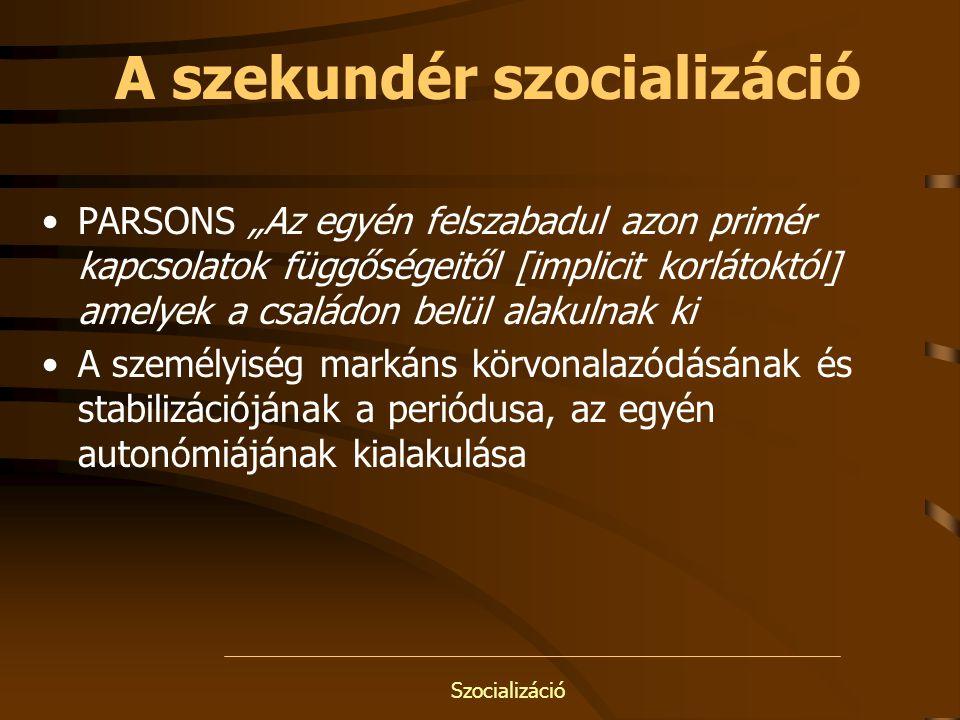 """Szocializáció A szekundér szocializáció PARSONS """"Az egyén felszabadul azon primér kapcsolatok függőségeitől [implicit korlátoktól] amelyek a családon"""
