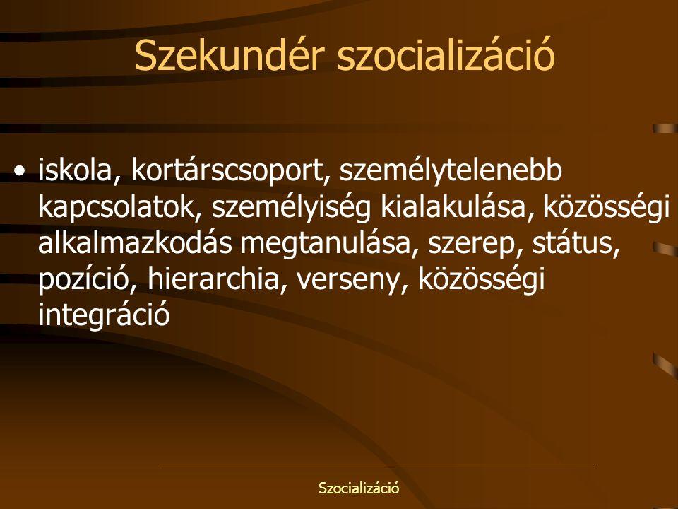 Szocializáció Szekundér szocializáció iskola, kortárscsoport, személytelenebb kapcsolatok, személyiség kialakulása, közösségi alkalmazkodás megtanulás