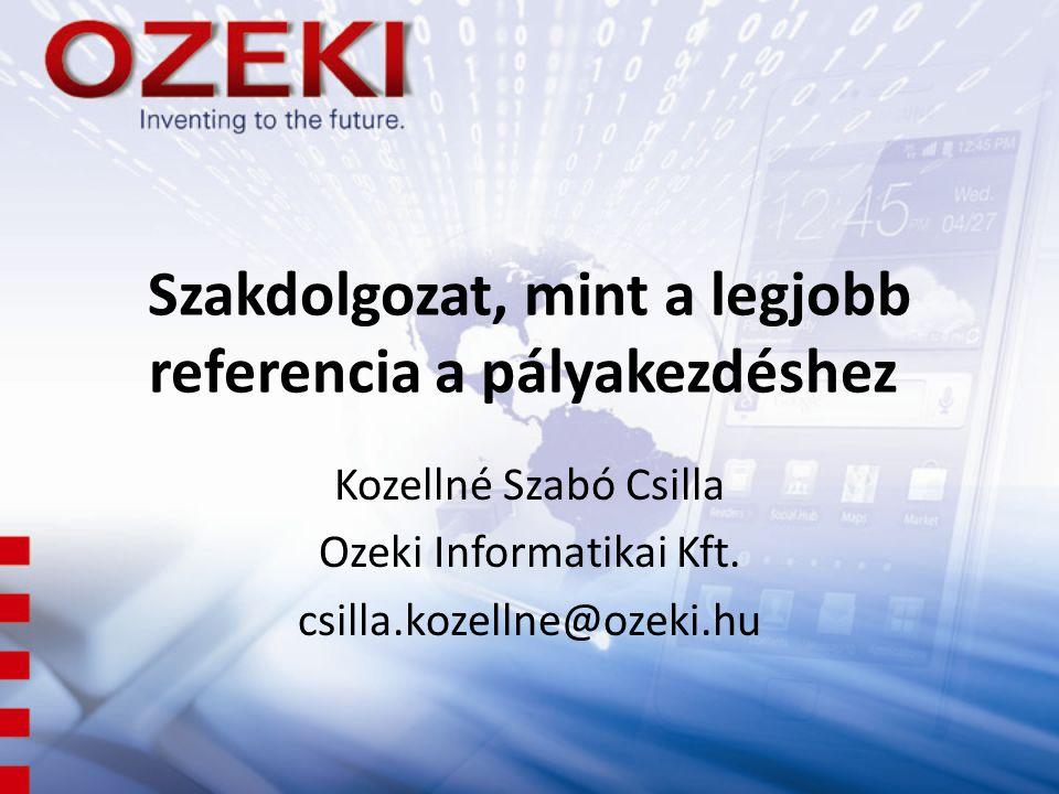 Szakdolgozat, mint a legjobb referencia a pályakezdéshez Kozellné Szabó Csilla Ozeki Informatikai Kft. csilla.kozellne@ozeki.hu