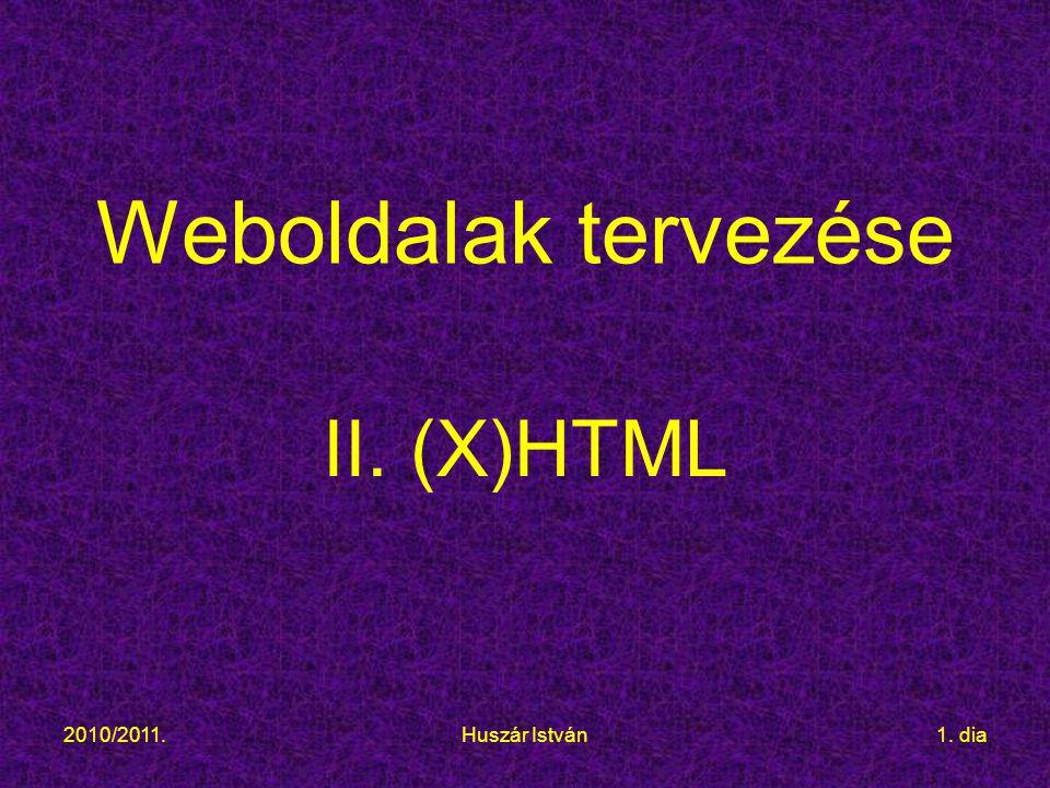 2010/2011.Huszár István1. dia Weboldalak tervezése II. (X)HTML