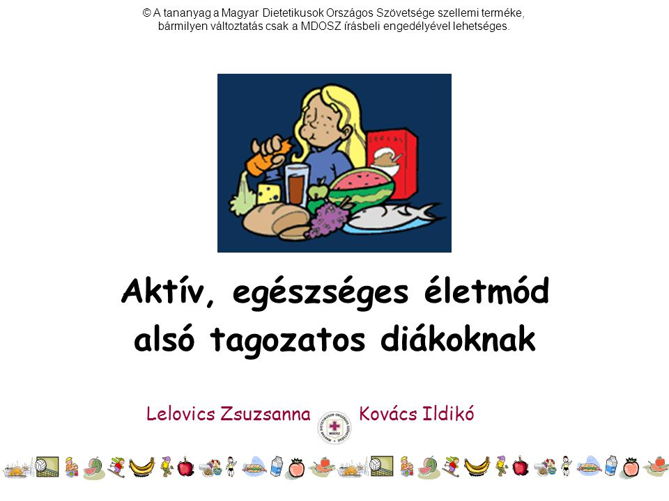 Aktív, egészséges életmód alsó tagozatos diákoknak Lelovics Zsuzsanna Kovács Ildikó © A tananyag a Magyar Dietetikusok Országos Szövetsége szellemi te