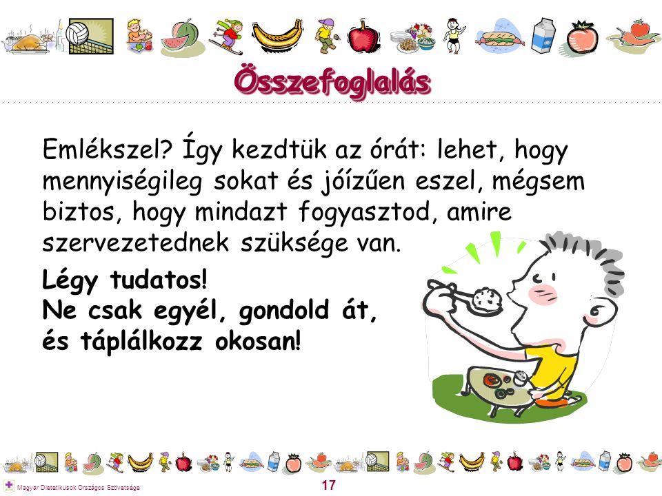 17 Magyar Dietetikusok Országos Szövetsége ÖsszefoglalásÖsszefoglalás Emlékszel? Így kezdtük az órát: lehet, hogy mennyiségileg sokat és jóízűen eszel