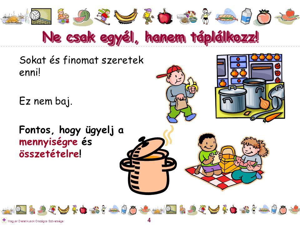 4 Magyar Dietetikusok Országos Szövetsége Ne csak egyél, hanem táplálkozz! Sokat és finomat szeretek enni! Ez nem baj. Fontos, hogy ügyelj a mennyiség