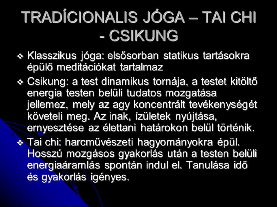 TRADÍCIONALIS JÓGA – TAI CHI - CSIKUNG  Klasszikus jóga: elsősorban statikus tartásokra épülő meditációkat tartalmaz  Csikung: a test dinamikus tornája, a testet kitöltő energia testen belüli tudatos mozgatása jellemez, mely az agy koncentrált tevékenységét követeli meg.