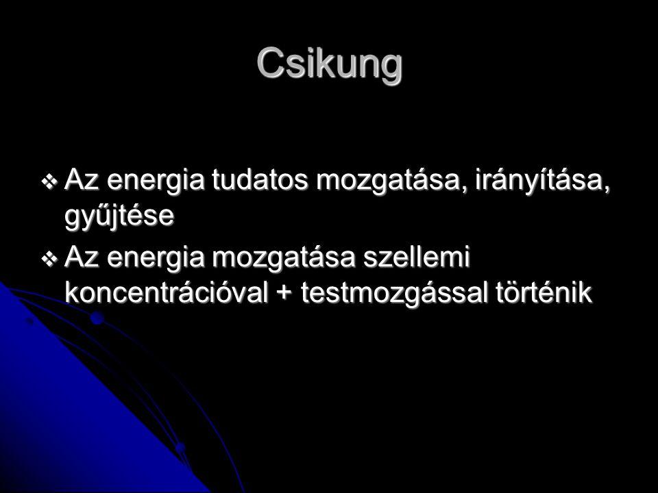 Csikung  Az energia tudatos mozgatása, irányítása, gyűjtése  Az energia mozgatása szellemi koncentrációval + testmozgással történik