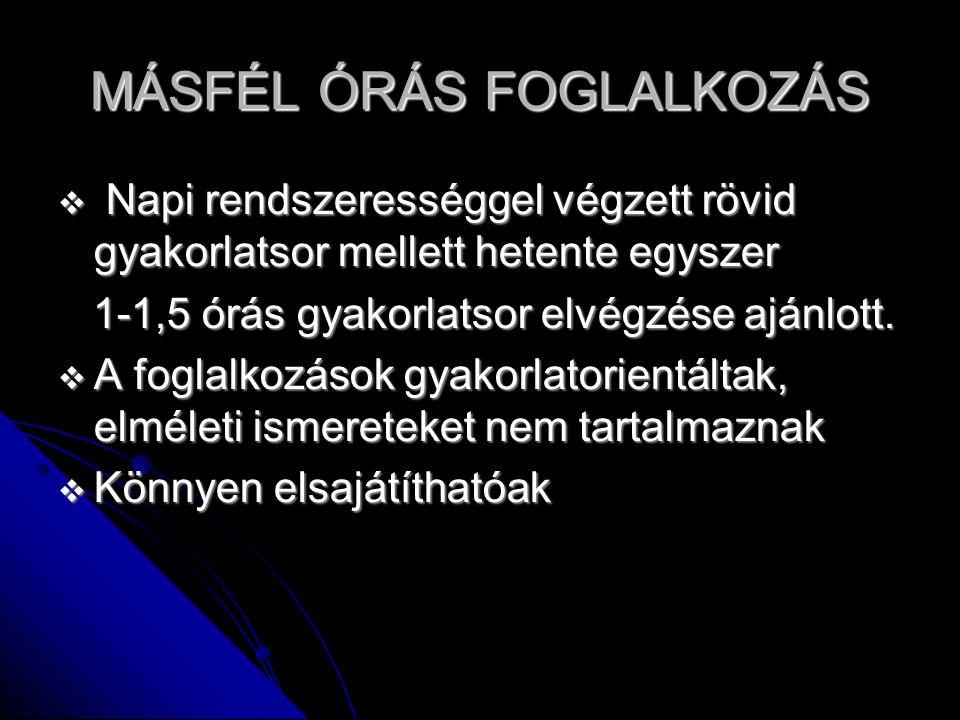 MÁSFÉL ÓRÁS FOGLALKOZÁS  Napi rendszerességgel végzett rövid gyakorlatsor mellett hetente egyszer 1-1,5 órás gyakorlatsor elvégzése ajánlott.