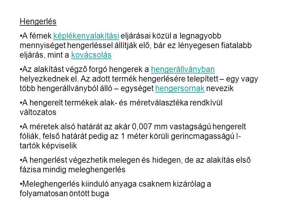 Hengerlés A hengerelt termékeket, illetve eljárásokat több szempont szerint is csoportosíthatjuk Hőmérséklet szerint: Meleghengerlést Hideghengerlést A hengerelt darab alakja szerinti felosztás: Rúd- és idomacélok, hengerhuzalok Lapos termékek Varrat nélküli csövek