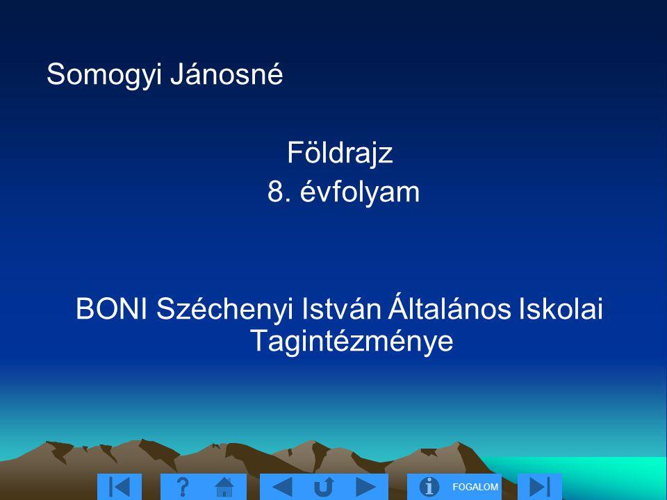FOGALOM Somogyi Jánosné Földrajz 8. évfolyam BONI Széchenyi István Általános Iskolai Tagintézménye