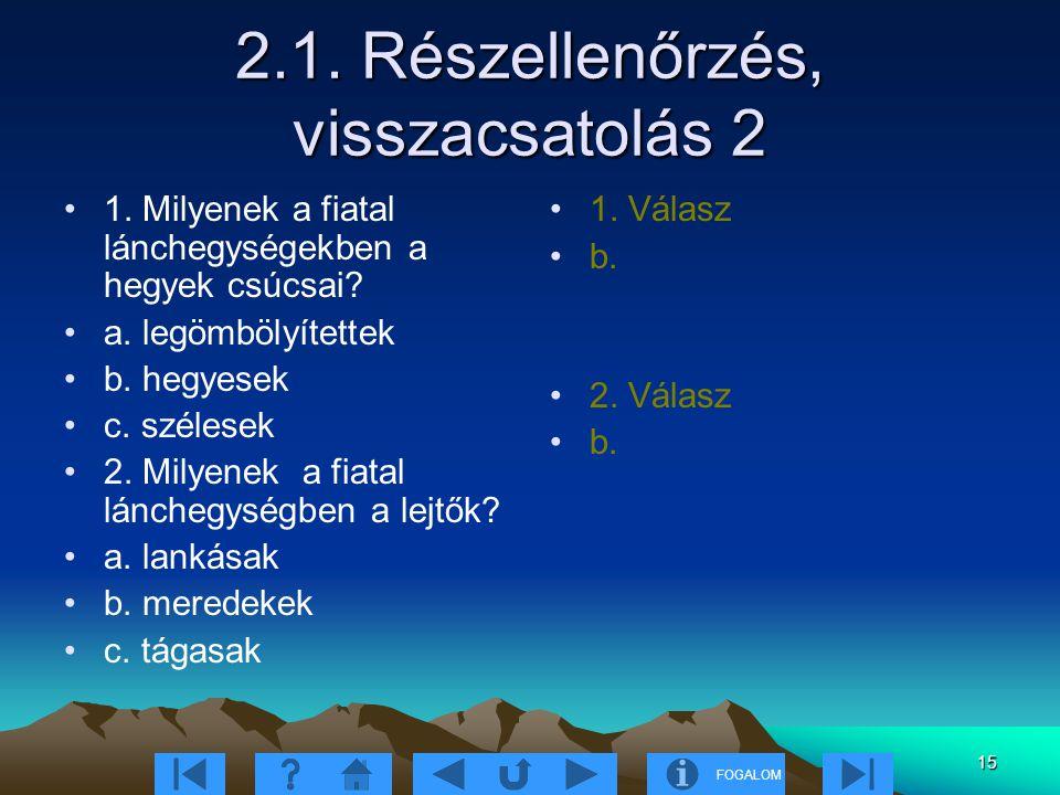 FOGALOM 15 2.1. Részellenőrzés, visszacsatolás 2 1. Milyenek a fiatal lánchegységekben a hegyek csúcsai? a. legömbölyítettek b. hegyesek c. szélesek 2