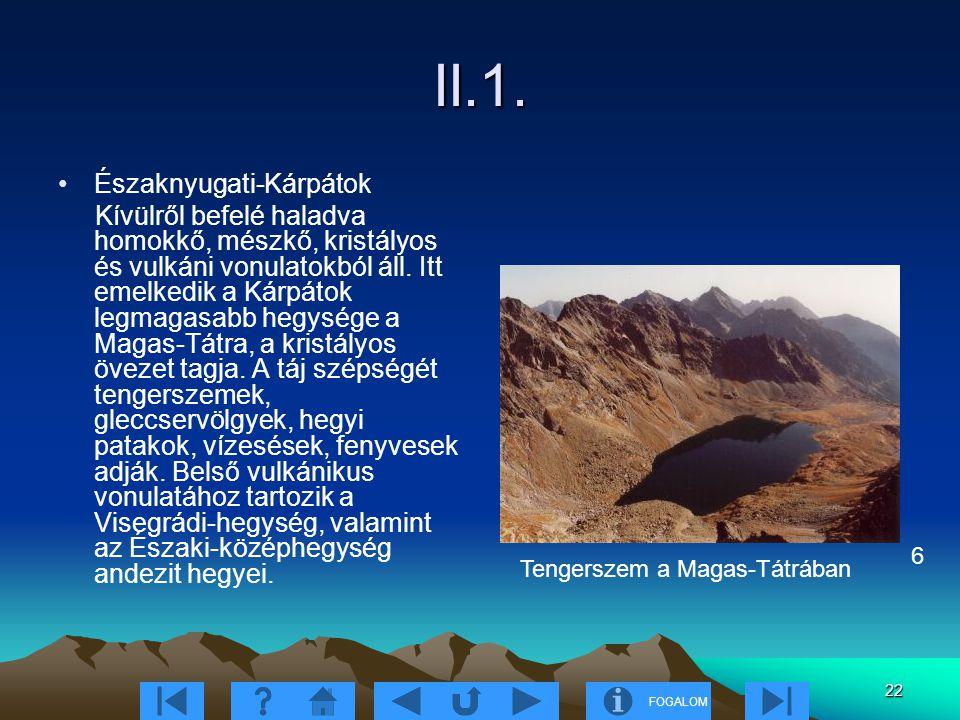 FOGALOM 22 II.1. Északnyugati-Kárpátok Kívülről befelé haladva homokkő, mészkő, kristályos és vulkáni vonulatokból áll. Itt emelkedik a Kárpátok legma