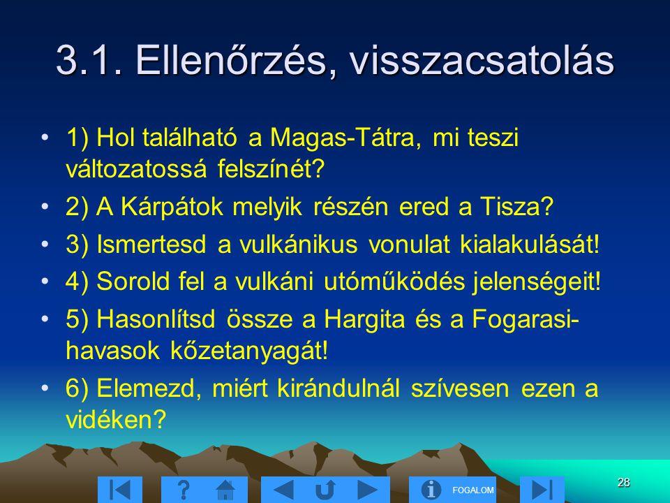 FOGALOM 28 3.1. Ellenőrzés, visszacsatolás 1) Hol található a Magas-Tátra, mi teszi változatossá felszínét? 2) A Kárpátok melyik részén ered a Tisza?