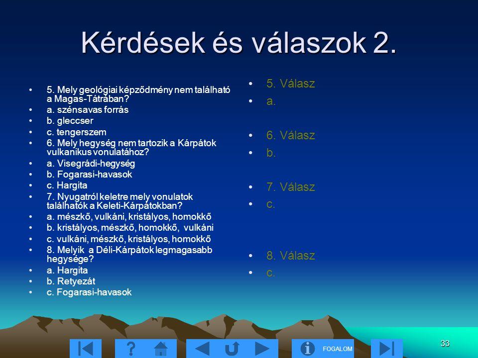FOGALOM 33 Kérdések és válaszok 2. 5. Mely geológiai képződmény nem található a Magas-Tátrában? a. szénsavas forrás b. gleccser c. tengerszem 6. Mely