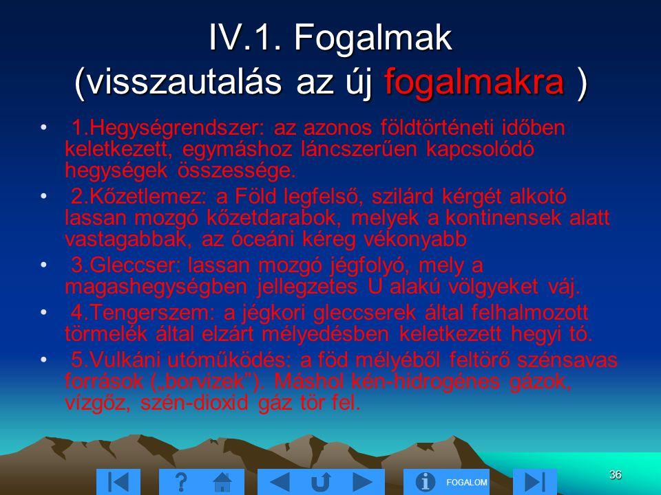 FOGALOM 36 IV.1. Fogalmak (visszautalás az új fogalmakra ) 1.Hegységrendszer: az azonos földtörténeti időben keletkezett, egymáshoz láncszerűen kapcso