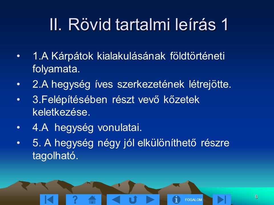 FOGALOM 8 II. Rövid tartalmi leírás 1 II. Rövid tartalmi leírás 1 1.A Kárpátok kialakulásának földtörténeti folyamata. 2.A hegység íves szerkezetének