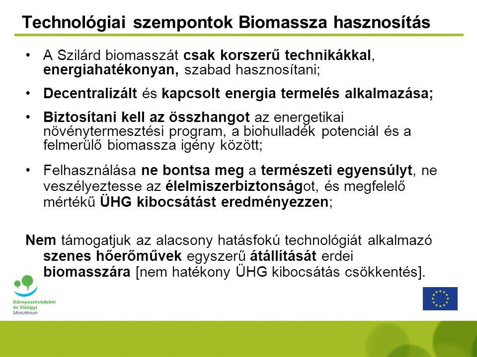 Technológiai szempontok Biomassza hasznosítás A Szilárd biomasszát csak korszerű technikákkal, energiahatékonyan, szabad hasznosítani; Decentralizált és kapcsolt energia termelés alkalmazása; Biztosítani kell az összhangot az energetikai növénytermesztési program, a biohulladék potenciál és a felmerülő biomassza igény között; Felhasználása ne bontsa meg a természeti egyensúlyt, ne veszélyeztesse az élelmiszerbiztonságot, és megfelelő mértékű ÜHG kibocsátást eredményezzen; Nem támogatjuk az alacsony hatásfokú technológiát alkalmazó szenes hőerőművek egyszerű átállítását erdei biomasszára [nem hatékony ÜHG kibocsátás csökkentés].