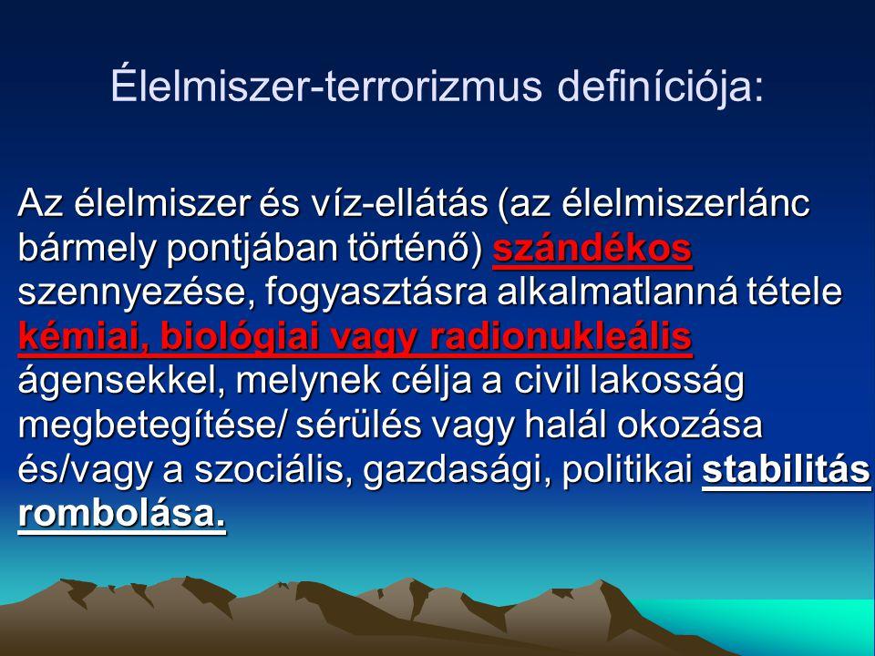 Élelmiszer-terrorizmus definíciója: Az élelmiszer és víz-ellátás (az élelmiszerlánc bármely pontjában történő) szándékos szennyezése, fogyasztásra alkalmatlanná tétele kémiai, biológiai vagy radionukleális ágensekkel, melynek célja a civil lakosság megbetegítése/ sérülés vagy halál okozása és/vagy a szociális, gazdasági, politikai stabilitás rombolása.