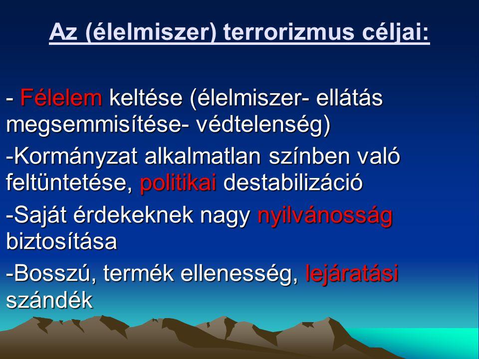 Az (élelmiszer) terrorizmus céljai: - Félelem keltése (élelmiszer- ellátás megsemmisítése- védtelenség) -Kormányzat alkalmatlan színben való feltüntetése, politikai destabilizáció -Saját érdekeknek nagy nyilvánosság biztosítása -Bosszú, termék ellenesség, lejáratási szándék