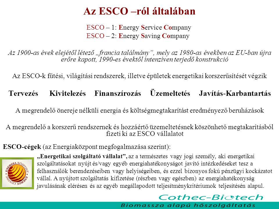 """Az ESCO –ról általában ESCO – 1: Energy Service Company ESCO – 2: Energy Saving Company Az 1900-as évek elejétől létező """"francia találmány , mely az 1980-as években az EU-ban újra erőre kapott, 1990-es évektől intenzíven terjedő konstrukció Az ESCO-k fűtési, világítási rendszerek, illetve épületek energetikai korszerűsítését végzik Tervezés Kivitelezés Finanszírozás Üzemeltetés Javítás-Karbantartás A megrendelő önereje nélküli energia és költségmegtakarítást eredményező beruházások A megrendelő a korszerű rendszernek és hozzáértő üzemeltetésnek köszönhető megtakarításból fizeti ki az ESCO vállalatot ESCO-cégek (az Energiaközpont megfogalmazása szerint): """"Energetikai szolgáltató vállalat , az a természetes vagy jogi személy, aki energetikai szolgáltatásokat nyújt és/vagy egyéb energiahatékonyságot javító intézkedéseket tesz a felhasználók berendezéseiben vagy helyiségeiben, és ezzel bizonyos fokú pénzügyi kockázatot vállal."""