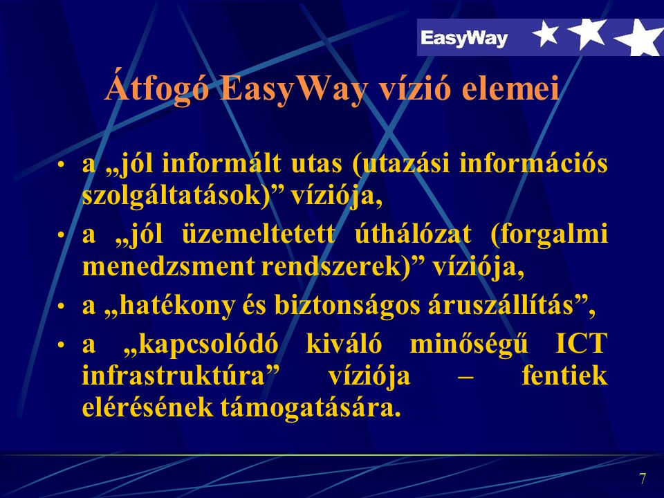 """7 Átfogó EasyWay vízió elemei a """"jól informált utas (utazási információs szolgáltatások) víziója, a """"jól üzemeltetett úthálózat (forgalmi menedzsment rendszerek) víziója, a """"hatékony és biztonságos áruszállítás , a """"kapcsolódó kiváló minőségű ICT infrastruktúra víziója – fentiek elérésének támogatására."""