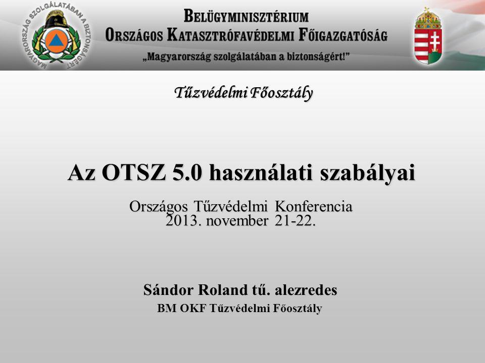 Az OTSZ 5.0 használati szabályai Országos Tűzvédelmi Konferencia 2013. november 21-22. Sándor Roland tű. alezredes BM OKF Tűzvédelmi Főosztály Tűzvéde