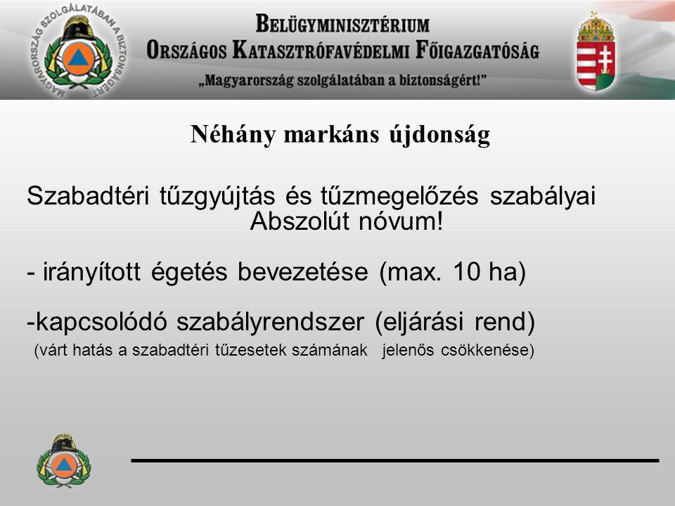 Néhány markáns újdonság Szabadtéri tűzgyújtás és tűzmegelőzés szabályai Abszolút nóvum! - irányított égetés bevezetése (max. 10 ha) -kapcsolódó szabál