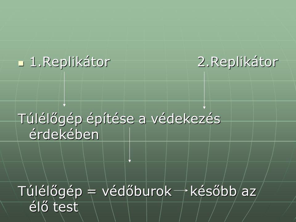 1.Replikátor 2.Replikátor 1.Replikátor 2.Replikátor Túlélőgép építése a védekezés érdekében Túlélőgép = védőburok később az élő test