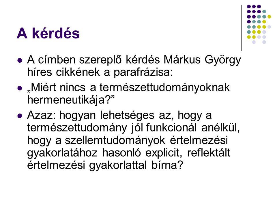 """A kérdés A címben szereplő kérdés Márkus György híres cikkének a parafrázisa: """"Miért nincs a természettudományoknak hermeneutikája Azaz: hogyan lehetséges az, hogy a természettudomány jól funkcionál anélkül, hogy a szellemtudományok értelmezési gyakorlatához hasonló explicit, reflektált értelmezési gyakorlattal bírna"""