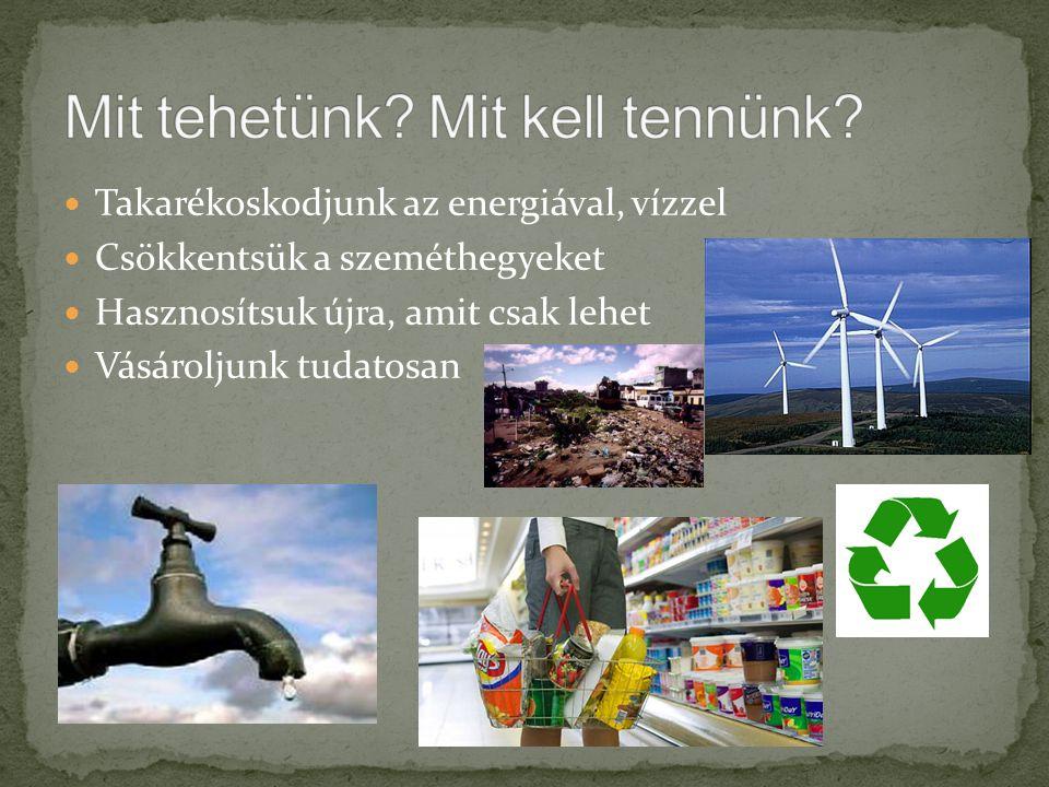 Takarékoskodjunk az energiával, vízzel Csökkentsük a szeméthegyeket Hasznosítsuk újra, amit csak lehet Vásároljunk tudatosan