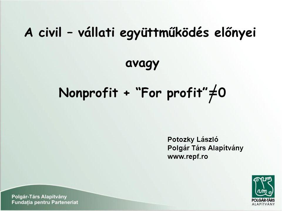 A civil – vállati együttműködés előnyei avagy Nonprofit + For profit = 0 Potozky László Polgár Társ Alapítvány www.repf.ro