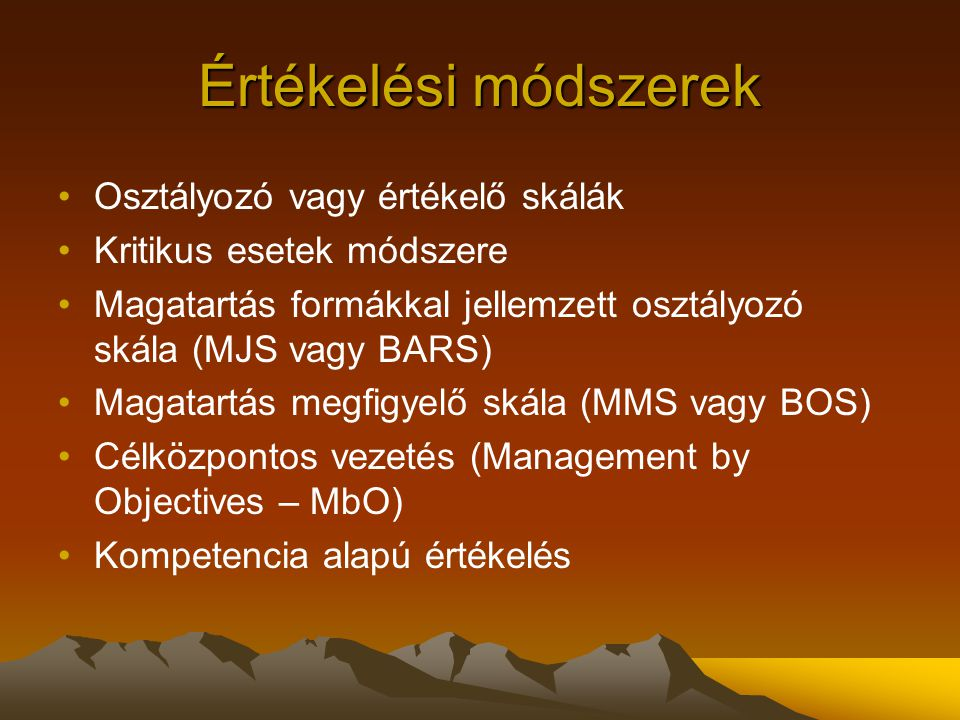 Értékelési módszerek Osztályozó vagy értékelő skálák Kritikus esetek módszere Magatartás formákkal jellemzett osztályozó skála (MJS vagy BARS) Magatar