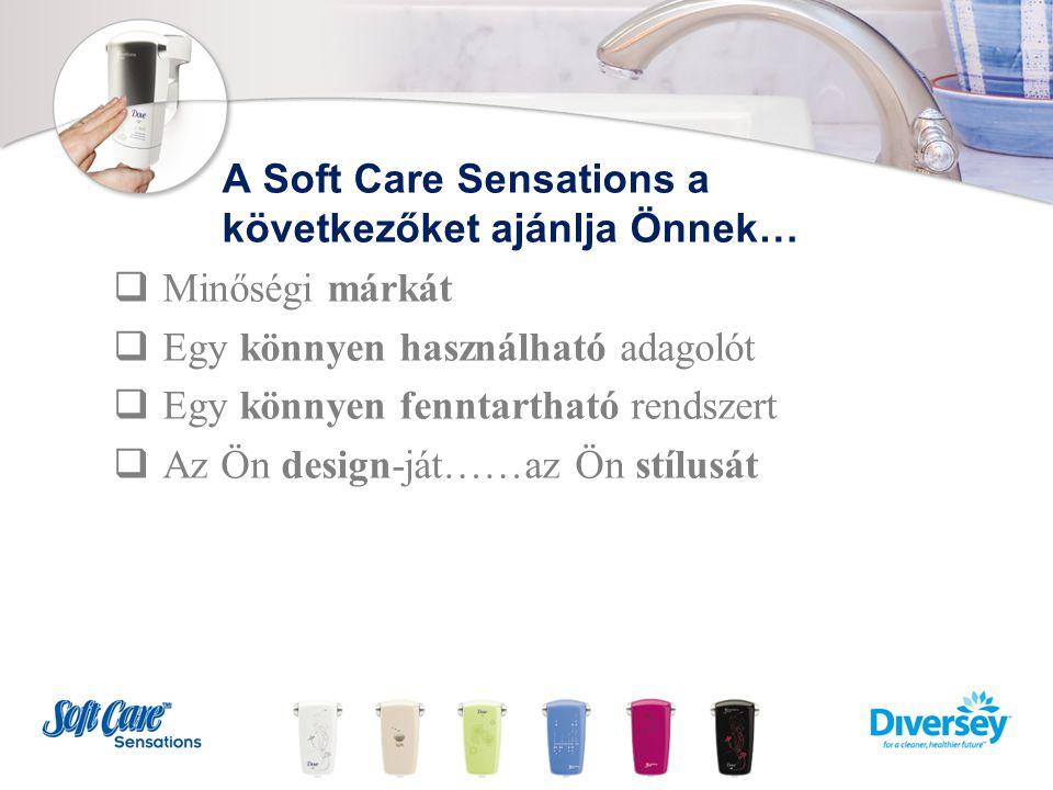 A Soft Care Sensations a következőket ajánlja Önnek…  Minőségi márkát  Egy könnyen használható adagolót  Egy könnyen fenntartható rendszert  Az Ön design-ját……az Ön stílusát
