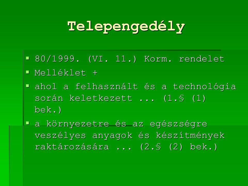 Telepengedély  80/1999. (VI. 11.) Korm. rendelet  Melléklet +  ahol a felhasznált és a technológia során keletkezett... (1.§ (1) bek.)  a környeze