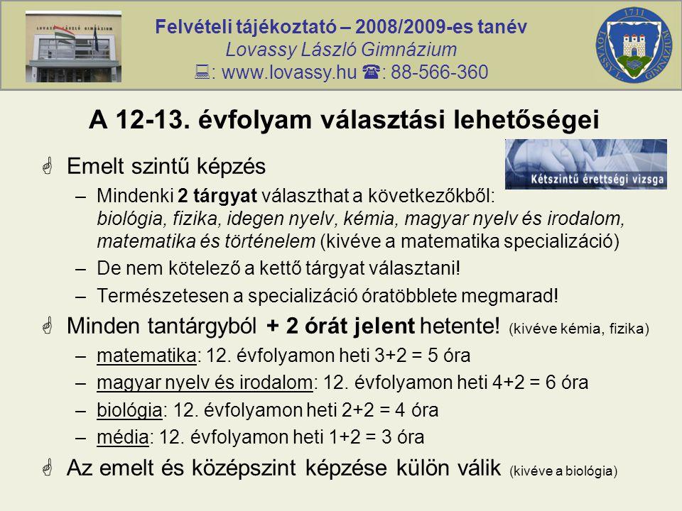 Felvételi tájékoztató – 2008/2009-es tanév Lovassy László Gimnázium  : www.lovassy.hu  : 88-566-360 A 12-13. évfolyam választási lehetőségei  Emelt