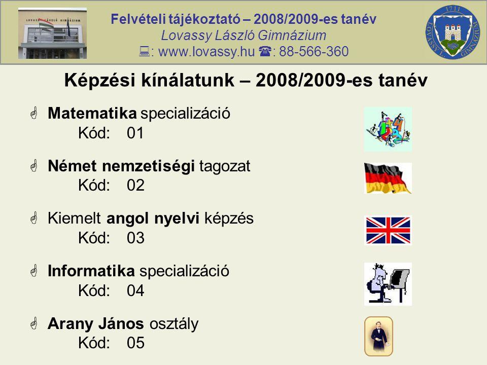 Felvételi tájékoztató – 2008/2009-es tanév Lovassy László Gimnázium  : www.lovassy.hu  : 88-566-360 Képzési kínálatunk – 2008/2009-es tanév  Matematika specializáció Kód:01  Német nemzetiségi tagozat Kód:02  Kiemelt angol nyelvi képzés Kód:03  Informatika specializáció Kód:04  Arany János osztály Kód:05