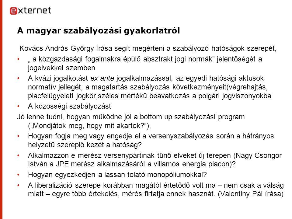 """A magyar szabályozási gyakorlatról Kovács András György írása segít megérteni a szabályozó hatóságok szerepét, """" a közgazdasági fogalmakra épülő absztrakt jogi normák jelentőségét a jogelvekkel szemben A kvázi jogalkotást ex ante jogalkalmazással, az egyedi hatósági aktusok normatív jellegét, a magatartás szabályozás következményeit(végrehajtás, piacfelügyeleti jogkör,széles mértékű beavatkozás a polgári jogviszonyokba A közösségi szabályozást Jó lenne tudni, hogyan működne jól a bottom up szabályozási program (""""Mondjátok meg, hogy mit akartok ), Hogyan fogja meg vagy engedje el a versenyszabályozás során a hátrányos helyzetű szereplő kezét a hatóság."""