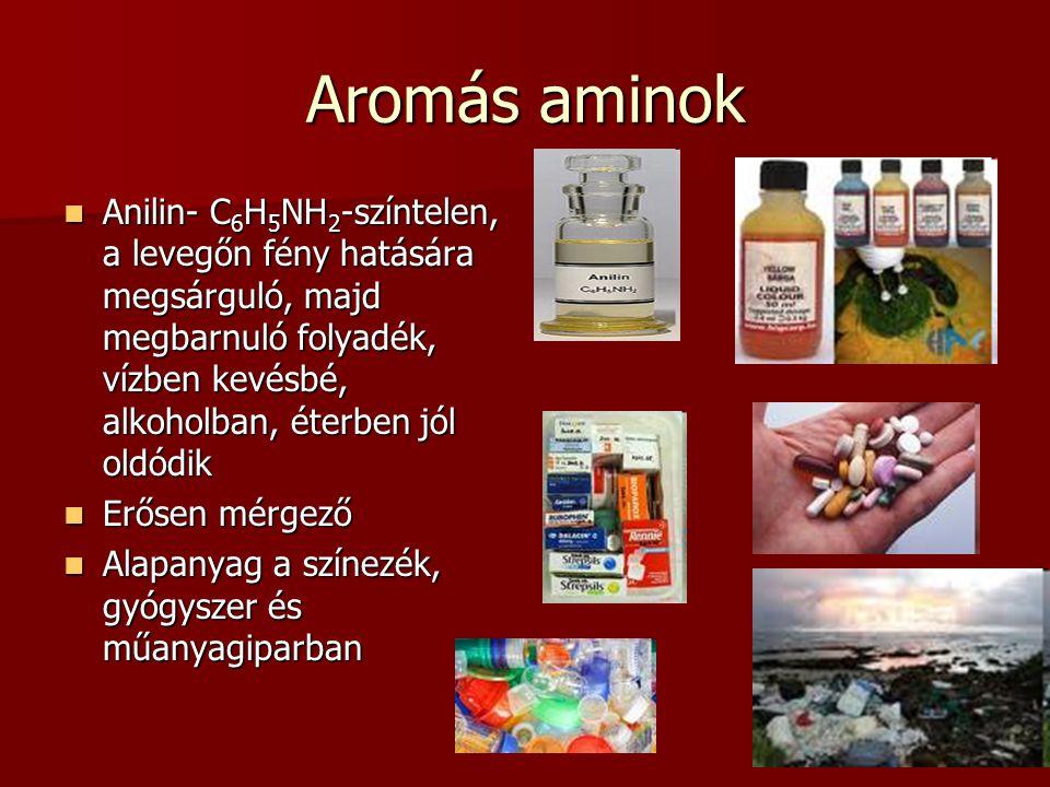 Aromás aminok Anilin- C 6 H 5 NH 2 -színtelen, a levegőn fény hatására megsárguló, majd megbarnuló folyadék, vízben kevésbé, alkoholban, éterben jól oldódik Anilin- C 6 H 5 NH 2 -színtelen, a levegőn fény hatására megsárguló, majd megbarnuló folyadék, vízben kevésbé, alkoholban, éterben jól oldódik Erősen mérgező Erősen mérgező Alapanyag a színezék, gyógyszer és műanyagiparban Alapanyag a színezék, gyógyszer és műanyagiparban